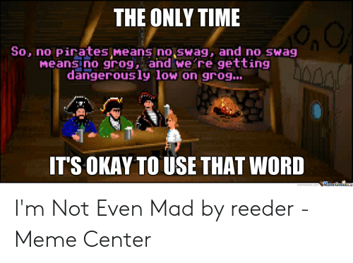 Meme, Swag, and Okay: THE ONLY TIME  So, no Pirates Means nojswag, and no swag  Meansino grog, and we re getting  dangerously low on grog...  IT'S OKAY TO USE THAT WORD  Meme CenterLe I'm Not Even Mad by reeder - Meme Center