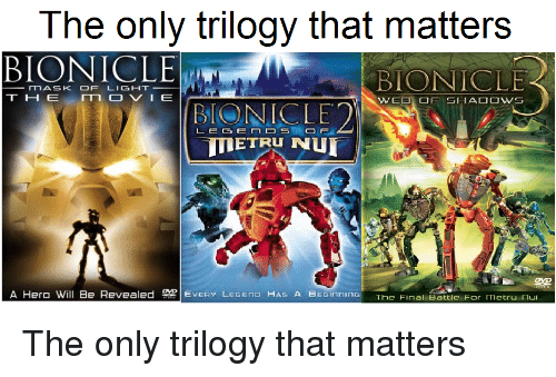 Bionicle, Hero, and Light: The only trilogy that matters  BIONICLE  BIONICLE  TIASK OF LIGHT  BIONICLE2  ETRU NU  A Hero Will Be Revealed 뭐!EVERY Legen Has A Bein ning  The Final Battle For metru nui <p>The only trilogy that matters</p>