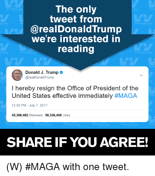 Resignated: The only  tweet from  @realDonaldTrump  we're interested in  reading  org  Donald J. Trump  @realDonaldTrump  I hereby resign the Office of President of the  United States effective immediately #MAGA  2:00 PM-July 7, 2017  45,368,482 Retweets 58,336,408 Likes  SHARE IF YOU AGREE! (W) #MAGA with one tweet.