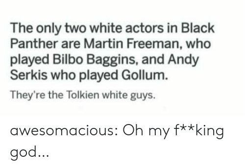 Bilbo, God, and Martin: The only two white actors in Black  Panther are Martin Freeman, who  played Bilbo Baggins, and Andy  Serkis who played Gollum.  They're the Tolkien white guys. awesomacious:  Oh my f**king god…