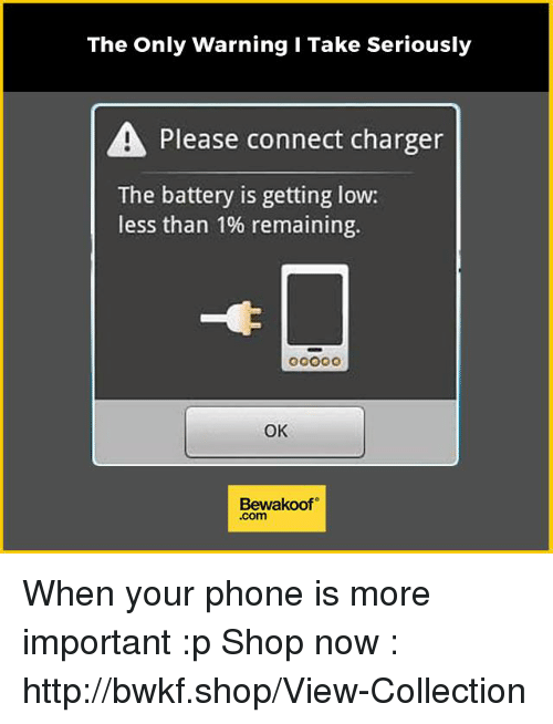get low: The only warning i Take Seriously  A Please connect charger  The battery is getting low:  less than 1% remaining.  OK  Bewakoof When your phone is more important :p  Shop now : http://bwkf.shop/View-Collection