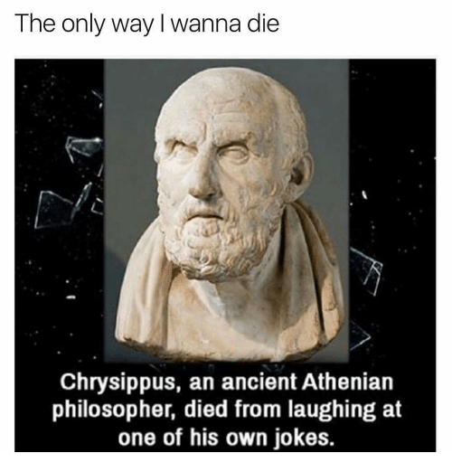 Philosophically: The only way I wanna die  Chrysippus, an ancient Athenian  philosopher, died from laughing at  one of his own jokes.
