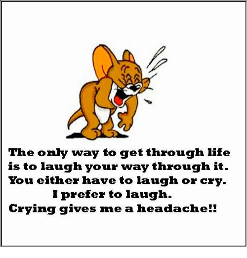 Laughing Crying: The only way to get through life  is to laugh your way through it  You either have to laugh or cry  I prefer to laugh  Crying gives me a hea