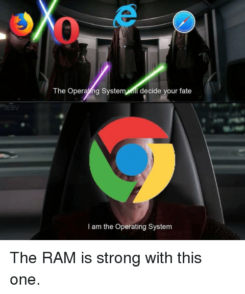 operating system: The Operaing System Mill decide your fate  JEBV  I am the Operating System The RAM is strong with this one.