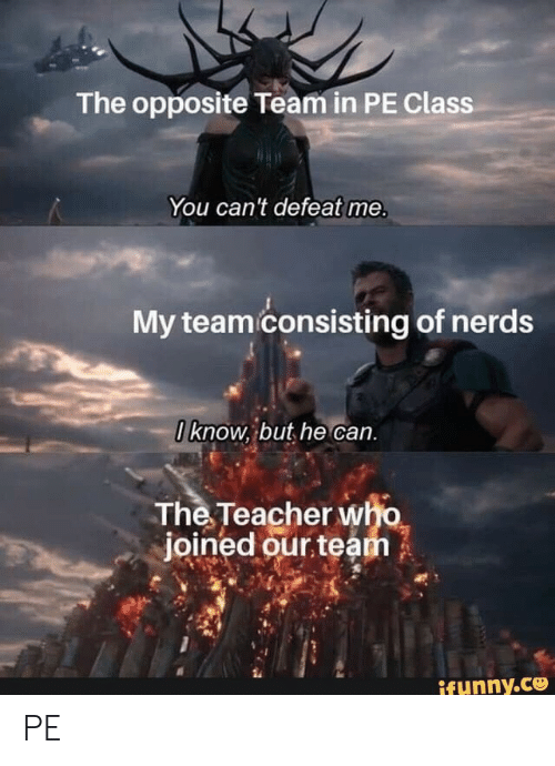 Me My: The opposite Team in PE Class  You can't defeat me.  My team consisting of nerds  0know, but he can.  The Teacher who  joined our team  ifunny.co PE