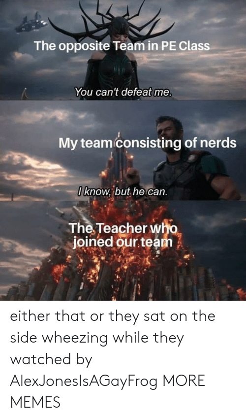 wheezing: The opposite Team in PE Class  You can't defeat me.  My teami consisting of nerds  O know, but he can.  The Teacher who  joined our team either that or they sat on the side wheezing while they watched by AlexJonesIsAGayFrog MORE MEMES