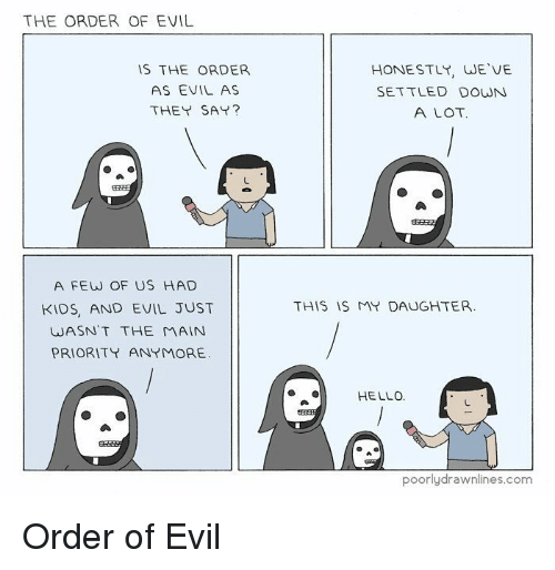 Hello, Kids, and Evil: THE ORDER OF EVIL  IS THE ORDER  AS EVIL AS  THEY SAY?  HONESTLY, WE VE  SETTLED DOWN  A LOT  A FEW OF US HAD  KIDS, AND EVIL JUST  WASN'T THE MAIN  PRIORITYANYMORE  THIS IS MY DAUGHTER  HELLO.  poorlydrawnlines.com Order of Evil