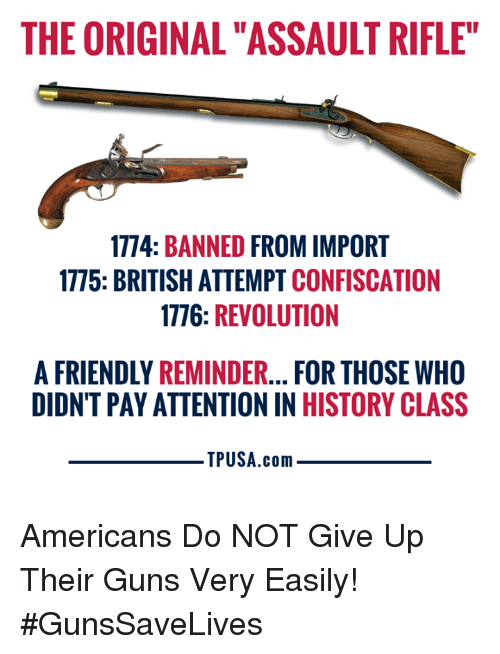 """Rifle: THE ORIGINAL """"ASSAULT RIFLE""""  1774: BANNED FROM IMPORT  1775: BRITISH ATTEMPT CONFISCATION  1776: REVOLUTION  A FRIENDLY REMINDER... FOR THOSE WHO  DIDNT PAY ATTENTION IN HISTORY CLASS  TPUSA.conm Americans Do NOT Give Up Their Guns Very Easily! #GunsSaveLives"""