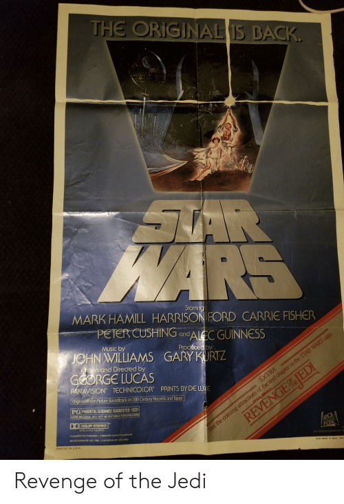 twen: THE ORIGINAL IS BACK.  AR  WARS  Starring  MARK HAMILL HARRISON FORD CARRIE FISHER  PETER CUSHING and AlEC GUINNESS  Music by  Produced by  JOHN WILLIAMS GARY KURTZ  Witen and Directed by  GEORGE LUCAS  PANAVISION TECHNICOLOR  Original Motion Picture Soundtrack on 20th Century Records and Tapes  PRINTS BY DE LUXE  PG PARENTAL GUIDANCE SUGGESTED  EXTRA  OF  THE  SOME MATERIAL MAY NOT BE SUITABLE FOR CHILDREN  DOLBY STEREO  IN SELECTED THEATRES  STARWARS  A locosi d. Production-Ap  Century Fox Release  TLCASALdLD.CF)982 CASILMED EF)1982  PRINTED INUSA  REVENGE fLIEDI  See the coming attractions of the next chapter in the STAR WARS saga.  20  CENTURY  FOX  TM TWEN HCENTURYFK  STAR WARS IS BACK ONE Revenge of the Jedi