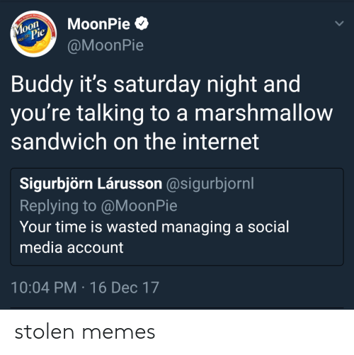 account: The Original Marshma  Moon  Pie  MoonPie O  nce 1917  @MoonPie  Buddy it's saturday night and  you're talking to a marshmallow  sandwich on the internet  Sigurbjörn Lárusson @sigurbjornl  Replying to @MoonPie  Your time is wasted managing a social  media account  10:04 PM · 16 Dec 17 stolen memes