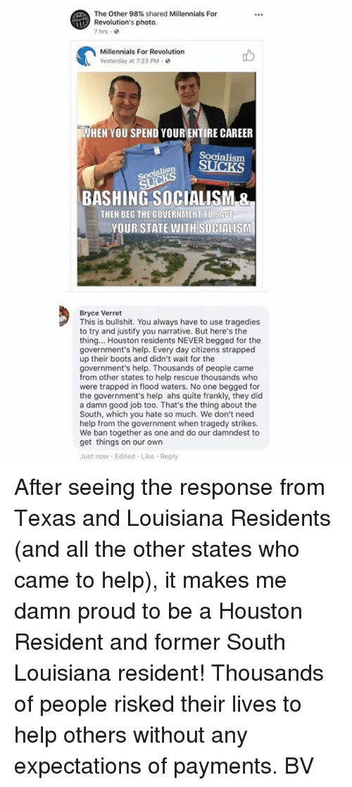 ahs: The Other 98% shared Millennials For  Revolution's photo  7hrs .  Millennials For Revolution  Yesterday at 7:23 PM  WHEN YOU SPEND YOUR ENTIRE CAREER  Socialism  Socialism  BASHING SOCIALISM &  THEN BEG THE GOVERNMENT TO SAU  YOUR STATE WITH SOCIALISM  Bryce Verret  This is bullshit. You always have to use tragedies  to try and justify you narrative. But here's the  thing... Houston residents NEVER begged for the  government's help. Every day citizens strapped  up their boots and didn't wait for the  government's help. Thousands of people came  from other states to help rescue thousands who  were trapped in flood waters. No one begged for  the government's help ahs quite frankly, they did  a damn good job too. That's the thing about the  South, which you hate so much. We don't need  help from the government when tragedy strikes.  We ban together as one and do our damndest to  get things on our own  Just now Edited Like Reply After seeing the response from Texas and Louisiana Residents (and all the other states who came to help), it makes me damn proud to be a Houston Resident and former South Louisiana resident! Thousands of people risked their lives to help others without any expectations of payments.  BV