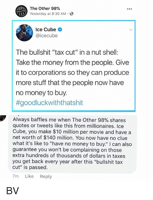 """Ice Cube: The Other 98%  Yesterday at 8:30 AM.  Other98  Ice Cube  @icecube  The bullshit """"tax cut"""" in a nut shell:  Take the money from the people. Give  it to corporations so they can produce  more stuff that the people now have  no money to buy.  #goodluckwiththatshit  Always baffles me when The Other 98% shares  quotes or tweets like this from millionaires. Ice  Cube, you make $10 million per movie and have a  net worth of $140 million. You now have no clue  what it's like to """"have no money to buy."""" I can also  guarantee you won't be complaining on those  extra hundreds of thousands of dollars in taxes  you get back every year after this """"bullshit tax  cut"""" is passed.  7m Like Reply BV"""