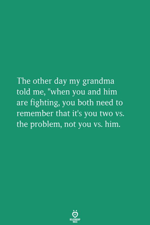 """Grandma, Him, and Fighting: The other day my grandma  told me, """"when you and him  are fighting, you both need to  remember that it's you two vs.  the problem, not you vs. him."""