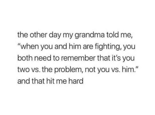 "You Vs: the other day my grandma told me,  ""when you and him are fighting, you  both need to remember that it's you  two vs. the problem, not you vs. him.""  and that hit me hard"
