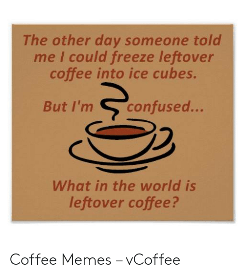 Vcoffee: The other day someone told  me I could freeze leftover  coffee into ice cubes.  confused...  But I'm  What in the world is  leftover coffee? Coffee Memes – vCoffee