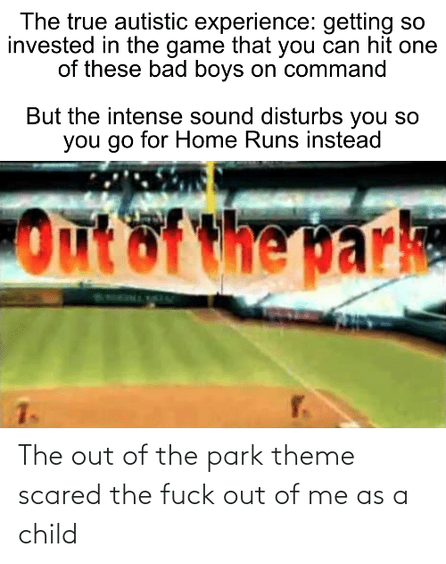 Fuck Out: The out of the park theme scared the fuck out of me as a child