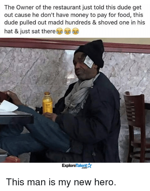 talent explore: The Owner of the restaurant just told this dude get  out cause he don't have money to pay for food, this  dude pulled out madd hundreds & shoved one in his  hat & just sat there  Talent  Explore This man is my new hero.
