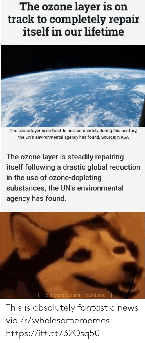 Uns: The ozone layer is on  track to completely repair  itself in our lifetime  The ozone layer is on tract to heal completely during this century,  the UN's environmental agency has found. Source: NASA  The ozone layer is steadily repairing  itself following a drastic global reduction  in the use of ozone-depleting  substances, the UN's environmental  agency has found.  [happiness noise This is absolutely fantastic news via /r/wholesomememes https://ift.tt/32Osq50