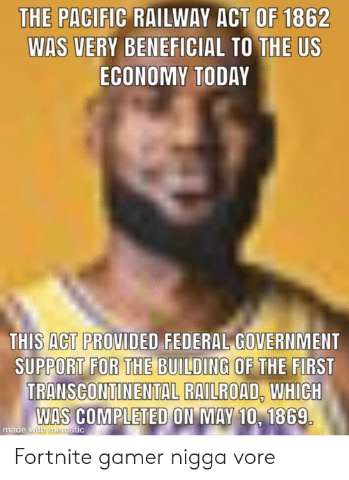 Today, Beneficial, and Government: THE PACIFIC RAILWAY ACT OF 1862  WAS VERY BENEFICIAL TO THE US  ECONOMY TODAY  THIS ACT PROVIDED FEDERAL GOVERNMENT  SUPPORT FOR THE BUILDING OF THE FIRST  TRANSCONTINENTAL RAILROAD. WHICH  WAS COMPLETED ON MAY 10, 1869  S COMPLETED ON MAY 10.  made wi  tic Fortnite gamer nigga vore