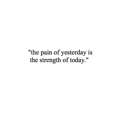 """Today, Pain, and Yesterday: """"the pain of yesterday is  the strength of today."""""""