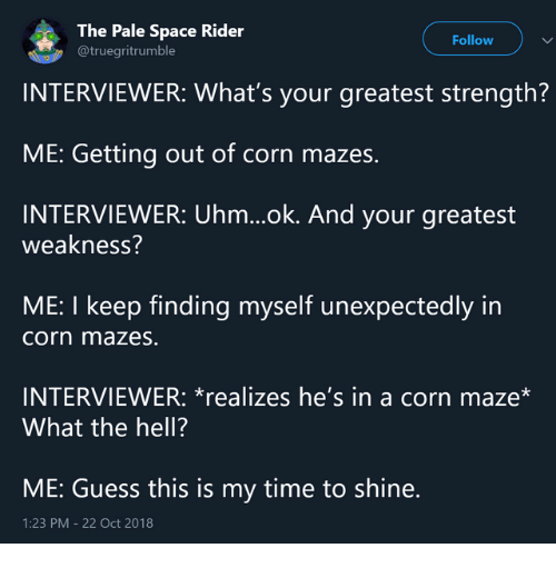 Dank, Guess, and Space: The Pale Space Rider  @truegritrumble  Follow  INTERVIEWER: What's your greatest strength?  ME: Getting out of corn mazes.  INTERVIEWER: Uhm...ok. And your greatest  weakness?  ME: I keep finding myself unexpectedly in  corn mazes  INTERVIEWER: *realizes he's in a corn maze*  What the hell?  ME: Guess this is my time to shine.  1:23 PM -22 Oct 2018