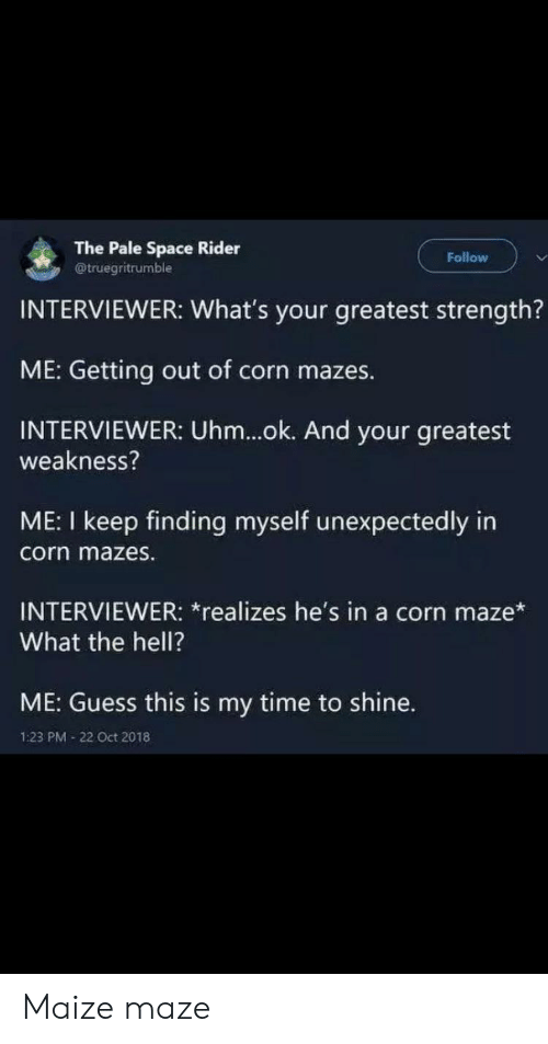 Oct 2018: The Pale Space Rider  @truegritrumble  Follow  INTERVIEWER: What's your greatest strength?  ME: Getting out of corn mazes.  INTERVIEWER: Uhm...ok. And your greatest  weakness?  ME: I keep finding myself unexpectedly in  corn mazes.  INTERVIEWER: *realizes he's in a corn maze*  What the hell?  ME: Guess this is my time to shine.  1:23 PM 22 Oct 2018 Maize maze