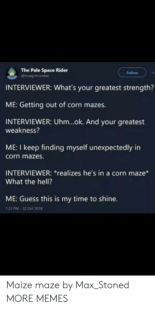 Oct 2018: The Pale Space Rider  @truegritrumble  Follow  INTERVIEWER: What's your greatest strength?  ME: Getting out of corn mazes.  INTERVIEWER: Uhm...ok. And your greatest  weakness?  ME: I keep finding myself unexpectedly in  corn mazes.  INTERVIEWER: *realizes he's in a corn maze*  What the hell?  ME: Guess this is my time to shine.  1:23 PM 22 Oct 2018 Maize maze by Max_Stoned MORE MEMES