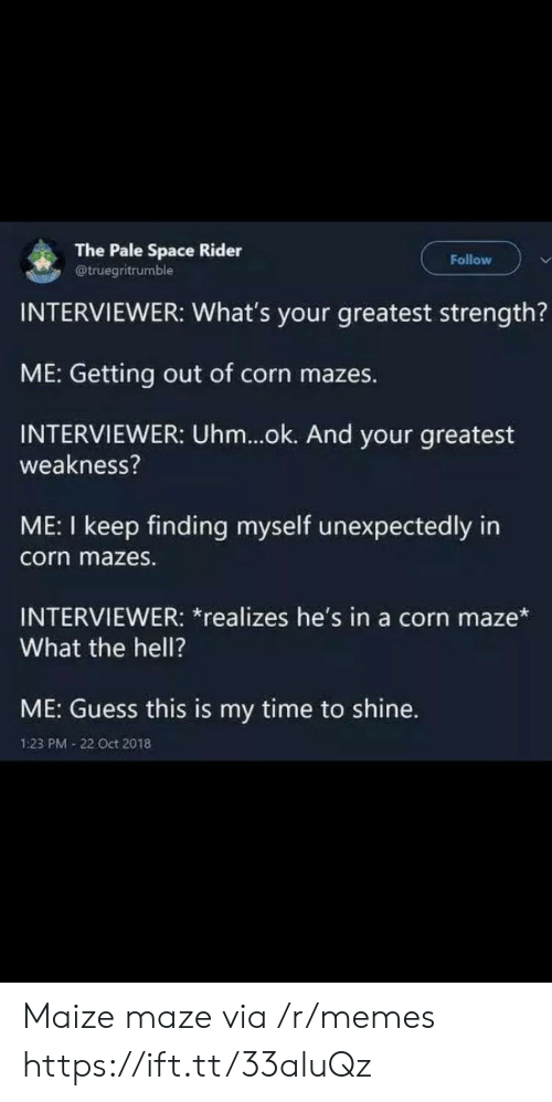 Oct 2018: The Pale Space Rider  @truegritrumble  Follow  INTERVIEWER: What's your greatest strength?  ME: Getting out of corn mazes.  INTERVIEWER: Uhm...ok. And your greatest  weakness?  ME: I keep finding myself unexpectedly in  corn mazes.  INTERVIEWER: *realizes he's in a corn maze*  What the hell?  ME: Guess this is my time to shine.  1:23 PM 22 Oct 2018 Maize maze via /r/memes https://ift.tt/33aluQz