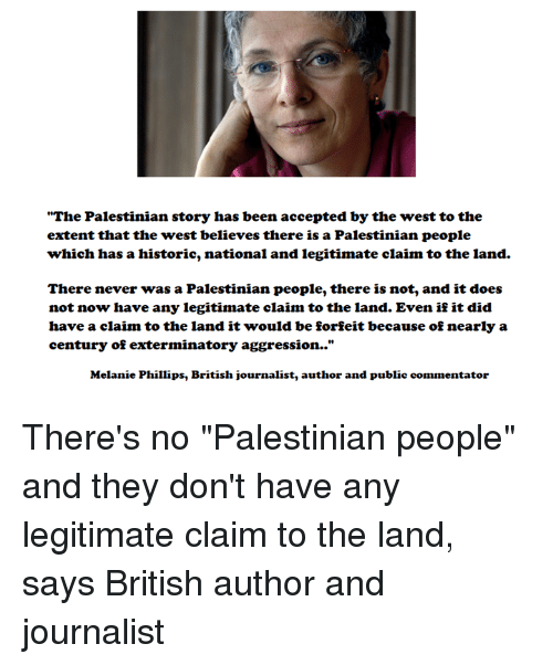 "Memes, British, and Never: ""The Palestinian story has been accepted by the west to the  extent that the west believes there is a Palestinian people  which has a historic, national and legitimate claim to the land.  There never was a Palestinian people, there is not, and it does  not now have any legitimate claim to the land. Even if it did  have a claim to the land it would be forfeit because of nearly a  century of exterminatory aggression..""  Melanie Phillips, British journalist, author and public commentator There's no ""Palestinian people"" and they don't have any legitimate claim to the land, says British author and journalist"