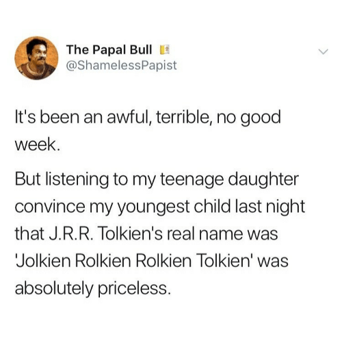 Good, Been, and Tolkien: The Papal Bull E  @ShamelessPapist  It's been an awful, terrible, no good  week.  But listening to my teenage daughter  convince my youngest child last night  that J.R.R. Tolkien's real name was  Jolkien Rolkien Rolkien Tolkien' was  absolutely priceless.