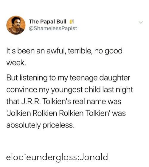 Target, Tumblr, and Blog: The Papal Bull E  @ShamelessPapist  It's been an awful, terrible, no good  week.  But listening to my teenage daughter  convince my youngest child last night  that J.R.R. Tolkien's real name was  Jolkien Rolkien Rolkien Tolkien' was  absolutely priceless. elodieunderglass:Jonald