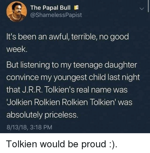 Good, Proud, and Been: The Papal Bull  @ShamelessPapist  It's been an awful, terrible, no good  week  But listening to my teenage daughter  convince my youngest child last night  that J.R.R. Tolkien's real name was  Jolkien Rolkien Rolkien Tolkien' was  absolutely priceless  8/13/18, 3:18 PM Tolkien would be proud :).