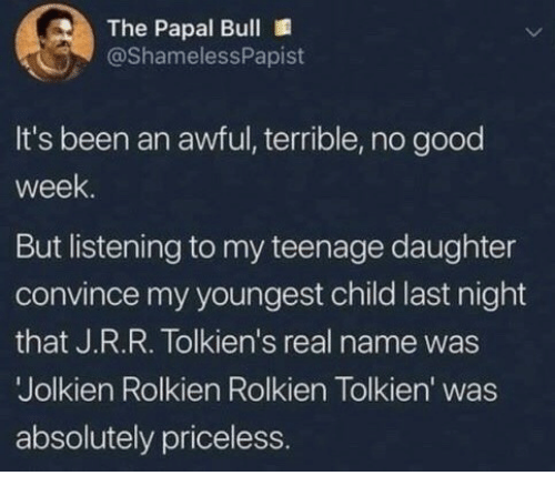 Good, Been, and Tolkien: The Papal Bull  @ShamelessPapist  It's been an awful, terrible, no good  week  But listening to my teenage daughter  convince my youngest child last night  that J.R.R. Tolkien's real name was  Jolkien Rolkien Rolkien Tolkien' was  absolutely priceless.