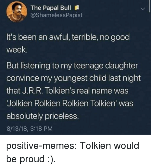 Memes, Tumblr, and Blog: The Papal Bull  @ShamelessPapist  It's been an awful, terrible, no good  week  But listening to my teenage daughter  convince my youngest child last night  that J.R.R. Tolkien's real name was  Jolkien Rolkien Rolkien Tolkien' was  absolutely priceless  8/13/18, 3:18 PM positive-memes:  Tolkien would be proud :).