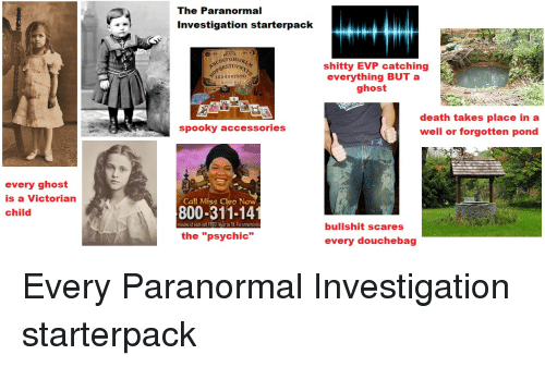 "nmc: The Paranormal  Investigation starterpack NMC  shitty EVP catching  everything BUT a  ghost  ORSTUV  1234562890  death takes place in a  well or forgotten pond  spooky accessories  every ghost  is a Victorian  child  Call Miss Cleo No  800-311-14  minutes of ecch call FREE! ust be 1 For enterti  bullshit scares  the ""psychic""  every douchebag Every Paranormal Investigation starterpack"