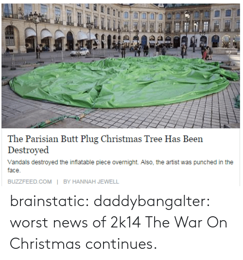 Jewell: The Parisian Butt Plug Christmas Tree Has Been  Destroyed  Vandals destroyed the inflatable piece overnight. Also, the artist was punched in the  face.  | BY HANNAH JEWELL  BUZZFEED.COM brainstatic:  daddybangalter:  worst news of 2k14  The War On Christmas continues.