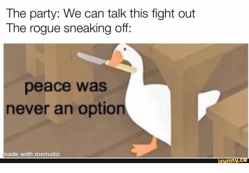 the party: The party: We can talk this fight out  The rogue sneaking off:  peace was  never an option  made with mematic  ifunny.co