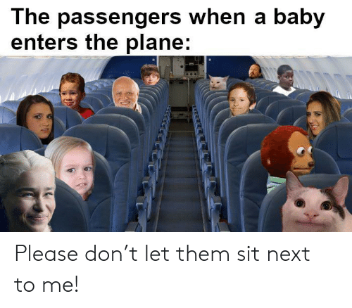 T Let: The passengers when a baby  enters the plane: Please don't let them sit next to me!
