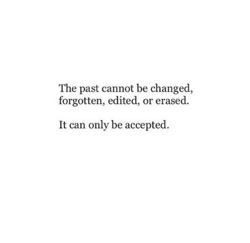 Accepted, Can, and Erased: The past cannot be changed,  forgotten, edited, or erased.  It can only be accepted.