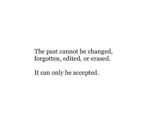 Accepted, Can, and Erased: The past cannot be changed,  forgotten, edited, or erased  It can only be accepted.