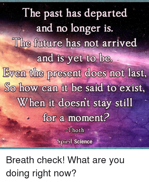 departed: The past has departed  and no longer is  The future has not arrived  and is yet to be  Even the present does not last  So how can it be said to exist,  When it doesn't stay still  for a moment?  Thoth  Spiri Science Breath check! What are you doing right now?