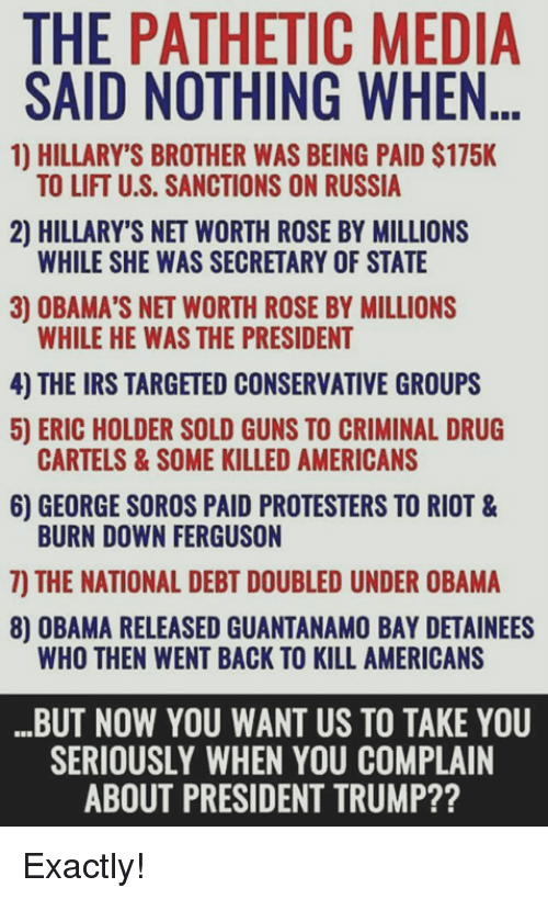 Guns, Irs, and Memes: THE PATHETIC MEDIA  SAID NOTHING WHEN...  1) HILLARY'S BROTHER WAS BEING PAID $175K  TO LIFT U.S. SANCTIONS ON RUSSIA  2) HILLARY'S NET WORTH ROSE BY MILLIONS  WHILE SHE WAS SECRETARY OF STATE  3) OBAMA'S NET WORTH ROSE BY MILLIONS  WHILE HE WAS THE PRESIDENT  4) THE IRS TARGETED CONSERVATIVE GROUPS  5) ERIC HOLDER SOLD GUNS TO CRIMINAL DRUG  6) GEORGE SOROS PAID PROTESTERS TO RIOT &  7) THE NATIONAL DEBT DOUBLED UNDER OBAMA  CARTELS&SOME KILLED AMERICANS  BURN DOWN FERGUSON  8) OBAMA RELEASED GUANTANAMO BAY DETAINEES  WHO THEN WENT BACK TO KILL AMERICANS  BUT NOW YOU WANT US TO TAKE YOU  SERIOUSLY WHEN YOU COMPLAIN  ABOUT PRESIDENT TRUMP?? Exactly!