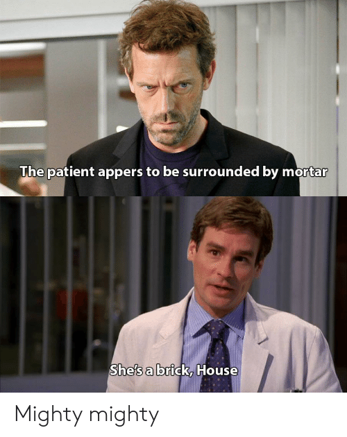 House, Patient, and Mighty: The patient appers to be surrounded by mortar  She's a brick, House Mighty mighty