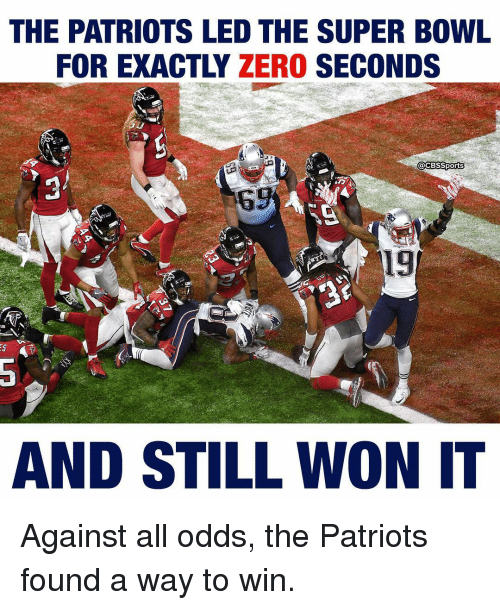 Against All Odds: THE PATRIOTS LED THE SUPER BOWL  FOR EXACTLY ZERO  SECONDS  @CBSSports  19  AND STILL WON IT Against all odds, the Patriots found a way to win.