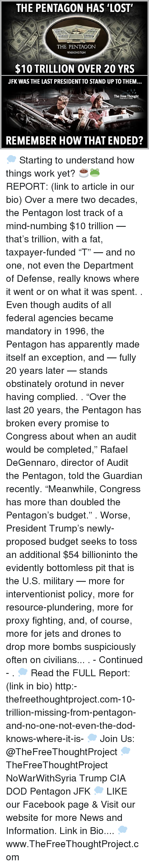 "evidently: THE PENTAGON HAS LOST'  THE PENTAGON  WASHINGTON  $10 TRILLION OVER 20 YRS  JFK WAS THE LAST PRESIDENTTO STAND UP TO THEM  The Free Thought  REMEMBER HOW THAT ENDED? 💭 Starting to understand how things work yet? ☕️🐸 REPORT: (link to article in our bio) Over a mere two decades, the Pentagon lost track of a mind-numbing $10 trillion — that's trillion, with a fat, taxpayer-funded ""T"" — and no one, not even the Department of Defense, really knows where it went or on what it was spent. . Even though audits of all federal agencies became mandatory in 1996, the Pentagon has apparently made itself an exception, and — fully 20 years later — stands obstinately orotund in never having complied. . ""Over the last 20 years, the Pentagon has broken every promise to Congress about when an audit would be completed,"" Rafael DeGennaro, director of Audit the Pentagon, told the Guardian recently. ""Meanwhile, Congress has more than doubled the Pentagon's budget."" . Worse, President Trump's newly-proposed budget seeks to toss an additional $54 billioninto the evidently bottomless pit that is the U.S. military — more for interventionist policy, more for resource-plundering, more for proxy fighting, and, of course, more for jets and drones to drop more bombs suspiciously often on civilians... . - Continued - . 💭 Read the FULL Report: (link in bio) http:-thefreethoughtproject.com-10-trillion-missing-from-pentagon-and-no-one-not-even-the-dod-knows-where-it-is- 💭 Join Us: @TheFreeThoughtProject 💭 TheFreeThoughtProject NoWarWithSyria Trump CIA DOD Pentagon JFK 💭 LIKE our Facebook page & Visit our website for more News and Information. Link in Bio.... 💭 www.TheFreeThoughtProject.com"