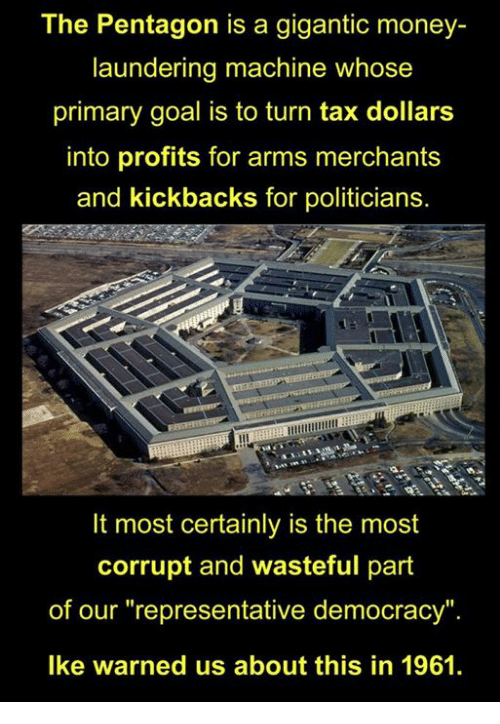 "Money, Goal, and Democracy: The Pentagon is a gigantic money-  laundering machine whose  primary goal is to turn tax dollars  into profits for arms merchants  and kickbacks for politicians.  It most certainly is the most  corrupt and wasteful part  of our ""representative democracy"".  Ike warned us about this in 1961."