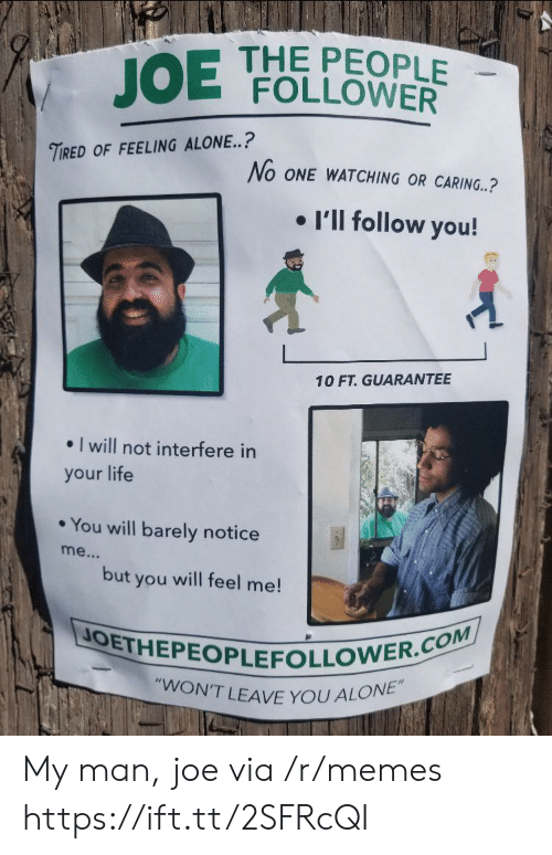 """follower: THE PEOPLE  FOLLOWER  JOE  TIRED OF FEELING ALONE..?  No ONE WATCHING OR CARING..?  I'll follow you!  10 FT. GUARANTEE  I will not interfere in  your life  You will barely notice  me...  but  will feel me!  you  JOETHEPEOPLEFOLLOWER.COM  """"WON'T LEAVE YOU ALONE"""" My man, joe via /r/memes https://ift.tt/2SFRcQI"""