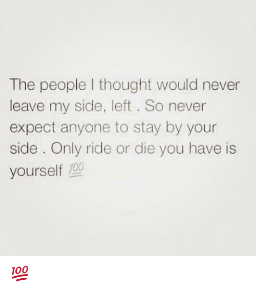 My Sides: The people I thought would never  leave my side, left. So never  expect anyone to stay by your  side Only ride or die you have is  yourself  100 💯