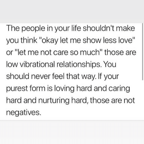 "Life, Love, and Relationships: The people in your life shouldn't make  you think ""okay let me show less love""  or ""let me not care so much"" those are  low vibrational relationships. You  should never feel that way. If your  purest form is loving hard and caring  hard and nurturing hard, those are not  negatives."