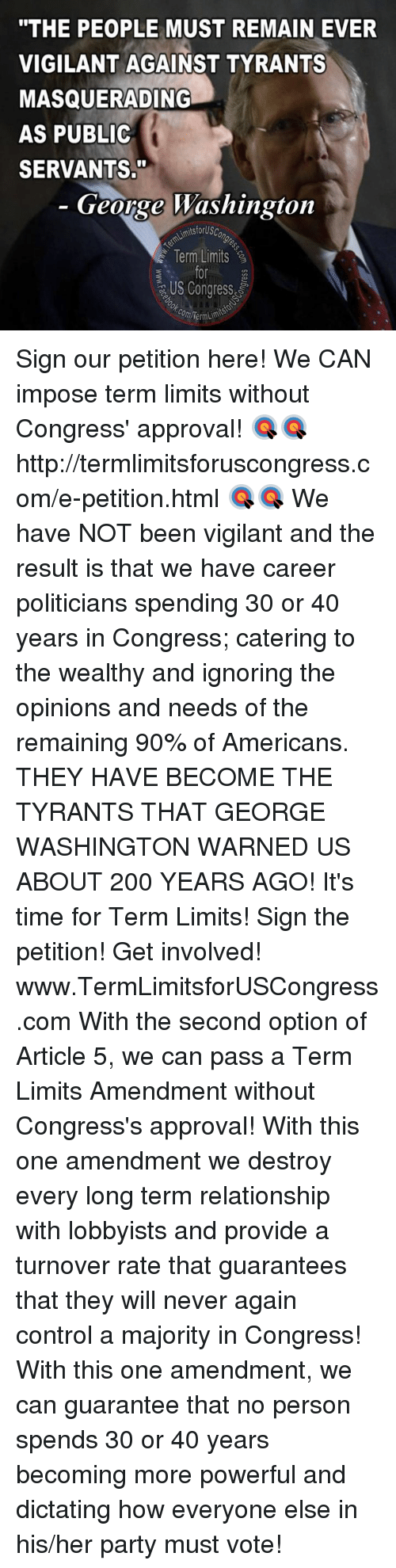 "Dictater: ""THE PEOPLE MUST REMAIN EVER  VIGILANT AGAINST TYRANTS  MASQUERADING  AS PUBLIC  SERVANTS.""  George Washington  AimitsforUsc  Term Limits  US Congress  com Term Sign our petition here! We CAN impose term limits without Congress' approval! 🎯🎯http://termlimitsforuscongress.com/e-petition.html 🎯🎯  We have NOT been vigilant and the result is that we have career politicians spending 30 or 40 years in Congress; catering to the wealthy and ignoring the opinions and needs of the remaining 90% of Americans.  THEY HAVE BECOME THE TYRANTS THAT GEORGE WASHINGTON WARNED US ABOUT 200 YEARS AGO!  It's time for Term Limits! Sign the petition! Get involved! www.TermLimitsforUSCongress.com  With the second option of Article 5, we can pass a Term Limits Amendment without Congress's approval! With this one amendment we destroy every long term relationship with lobbyists and provide a turnover rate that guarantees that they will never again control a majority in Congress! With this one amendment, we can guarantee that no person spends 30 or 40 years becoming more powerful and dictating how everyone else in his/her party must vote!"